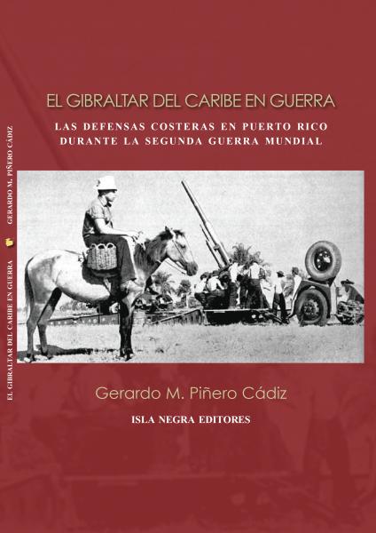 """Portada del libro """"El Gibraltar del Caribe en Guerra: Las Defensas Costeras en Puerto Rico durante la Segunda Guerra Mundial"""" de Gerardo M. Piñero Cádiz. (Suministrada)"""
